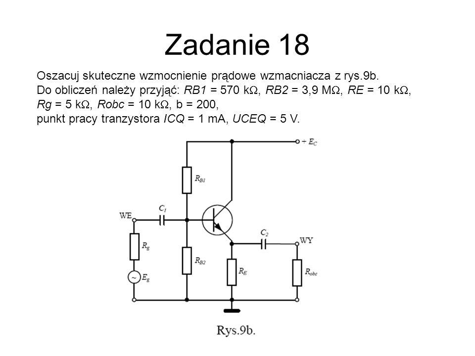 Zadanie 18 Oszacuj skuteczne wzmocnienie prądowe wzmacniacza z rys.9b.