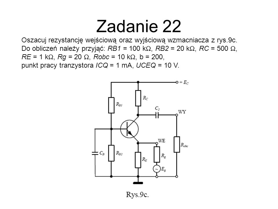 Zadanie 22Oszacuj rezystancję wejściową oraz wyjściową wzmacniacza z rys.9c. Do obliczeń należy przyjąć: RB1 = 100 kW, RB2 = 20 kW, RC = 500 W,