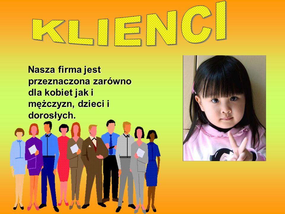 KLIENCI Nasza firma jest przeznaczona zarówno dla kobiet jak i mężczyzn, dzieci i dorosłych.