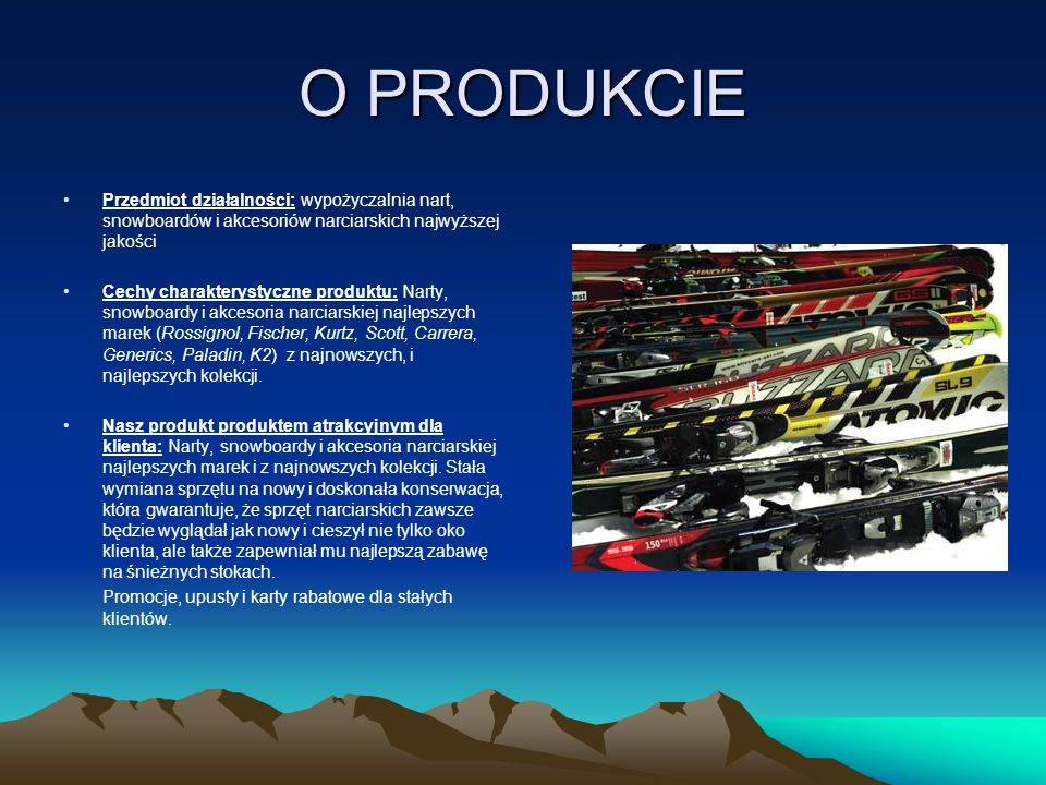 O PRODUKCIE Przedmiot działalności: wypożyczalnia nart, snowboardów i akcesoriów narciarskich najwyższej jakości.
