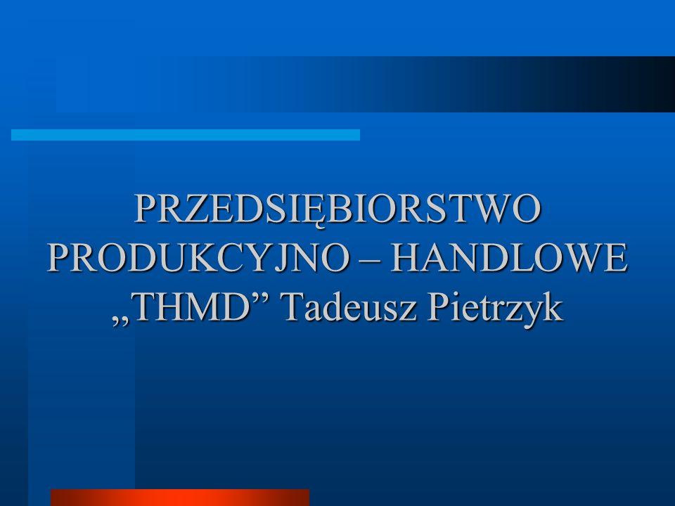 """PRZEDSIĘBIORSTWO PRODUKCYJNO – HANDLOWE """"THMD Tadeusz Pietrzyk"""