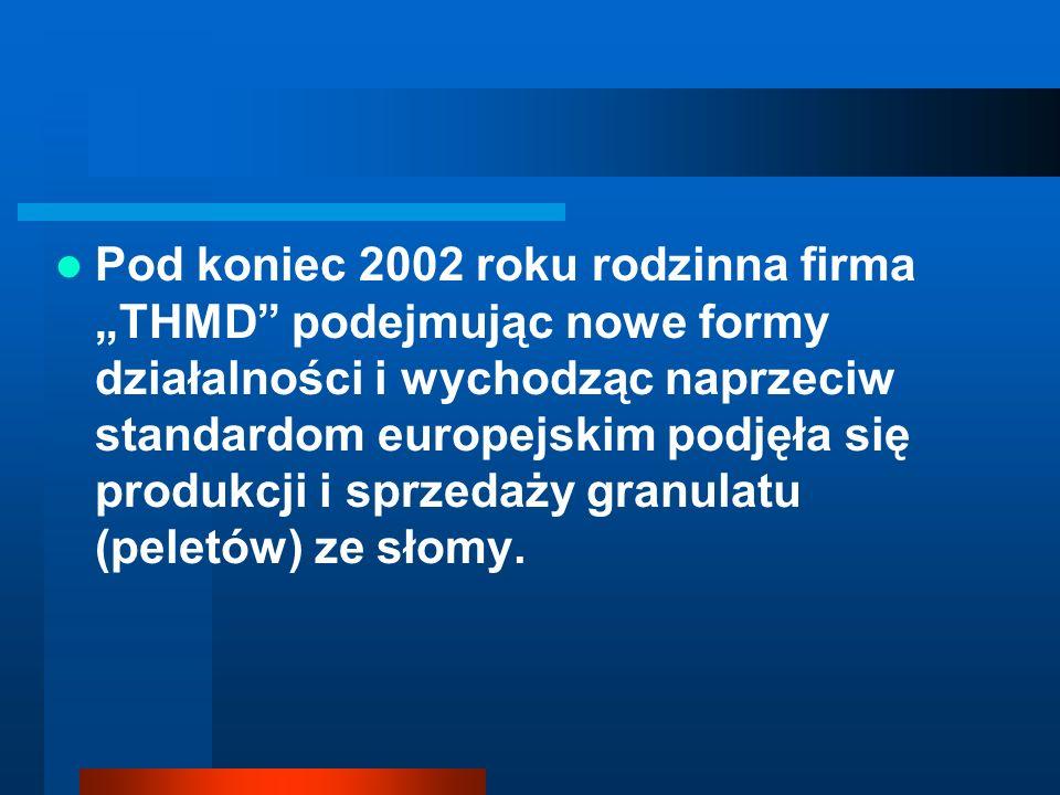 """Pod koniec 2002 roku rodzinna firma """"THMD podejmując nowe formy działalności i wychodząc naprzeciw standardom europejskim podjęła się produkcji i sprzedaży granulatu (peletów) ze słomy."""