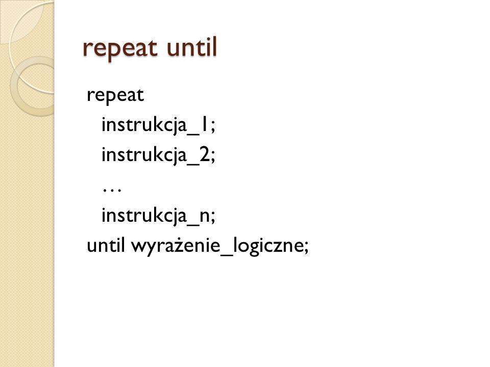 repeat until repeat instrukcja_1; instrukcja_2; … instrukcja_n; until wyrażenie_logiczne;