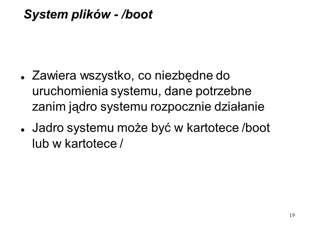 System plików - /boot Zawiera wszystko, co niezbędne do uruchomienia systemu, dane potrzebne zanim jądro systemu rozpocznie działanie.