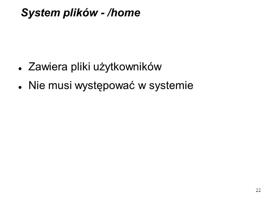 System plików - /home Zawiera pliki użytkowników Nie musi występować w systemie