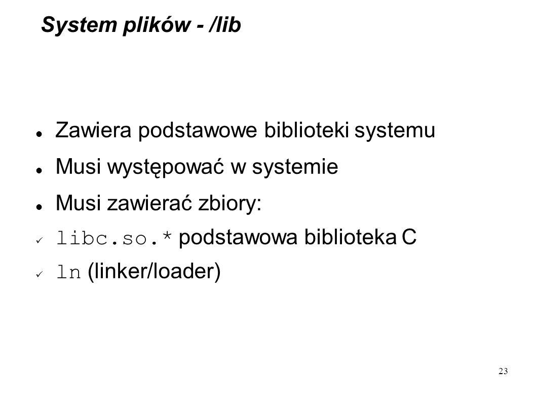 System plików - /lib Zawiera podstawowe biblioteki systemu. Musi występować w systemie. Musi zawierać zbiory:
