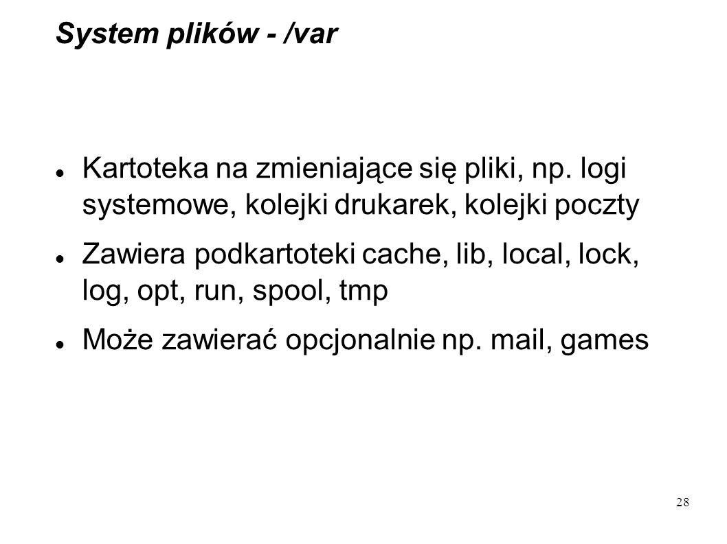 System plików - /var Kartoteka na zmieniające się pliki, np. logi systemowe, kolejki drukarek, kolejki poczty.