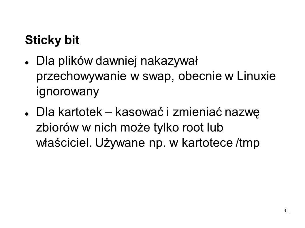 Sticky bitDla plików dawniej nakazywał przechowywanie w swap, obecnie w Linuxie ignorowany.