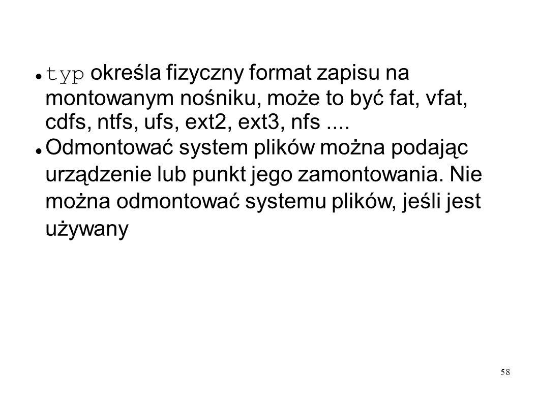 typ określa fizyczny format zapisu na montowanym nośniku, może to być fat, vfat, cdfs, ntfs, ufs, ext2, ext3, nfs ....