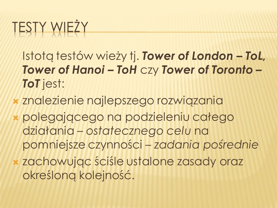Testy wieży Istotą testów wieży tj. Tower of London – ToL, Tower of Hanoi – ToH czy Tower of Toronto – ToT jest: