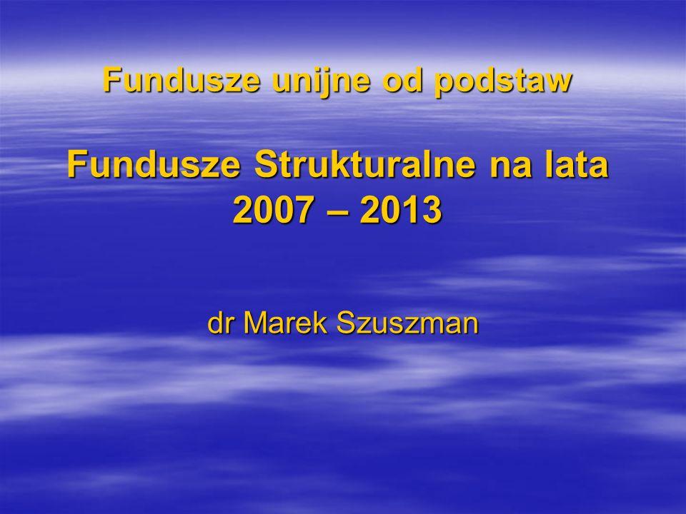 Fundusze unijne od podstaw Fundusze Strukturalne na lata 2007 – 2013
