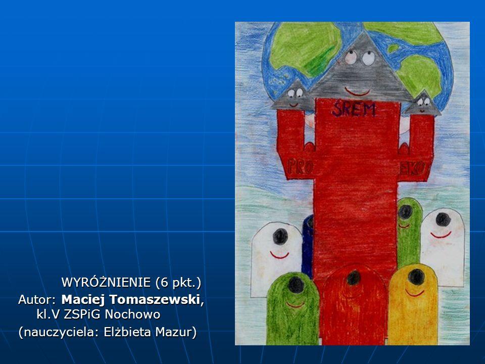 WYRÓŻNIENIE (6 pkt.) Autor: Maciej Tomaszewski, kl.V ZSPiG Nochowo (nauczyciela: Elżbieta Mazur)