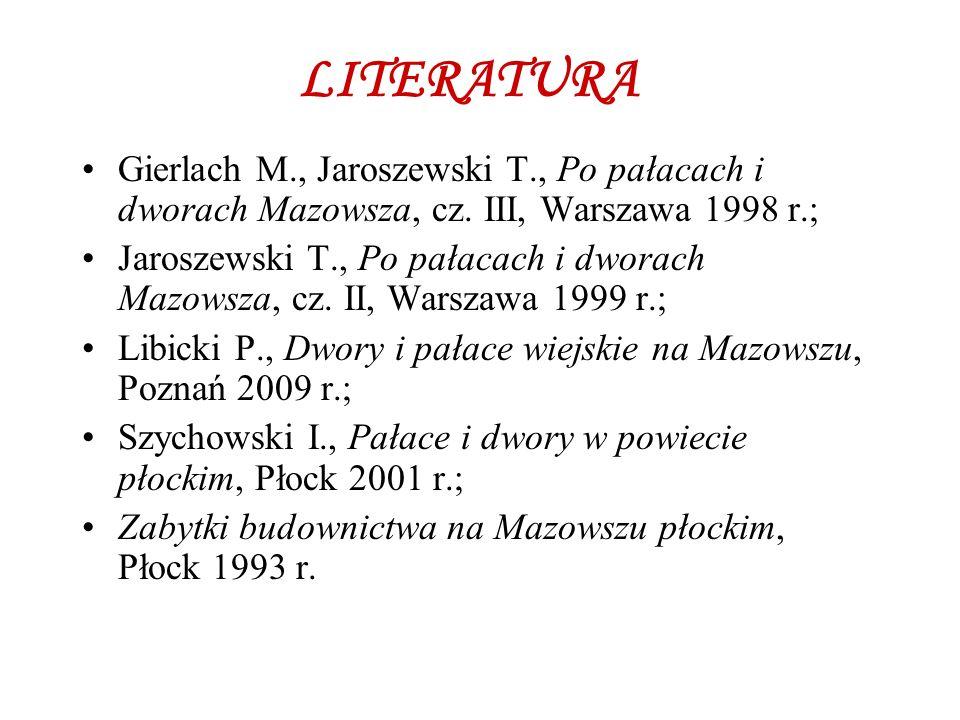 LITERATURA Gierlach M., Jaroszewski T., Po pałacach i dworach Mazowsza, cz. III, Warszawa 1998 r.;
