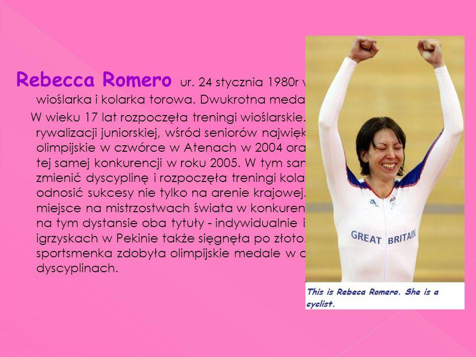 Rebecca Romero ur. 24 stycznia 1980r w Carlshalton brytyjska wioślarka i kolarka torowa. Dwukrotna medalistka olimpijska.