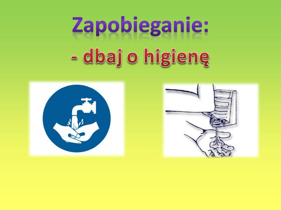 Zapobieganie: - dbaj o higienę