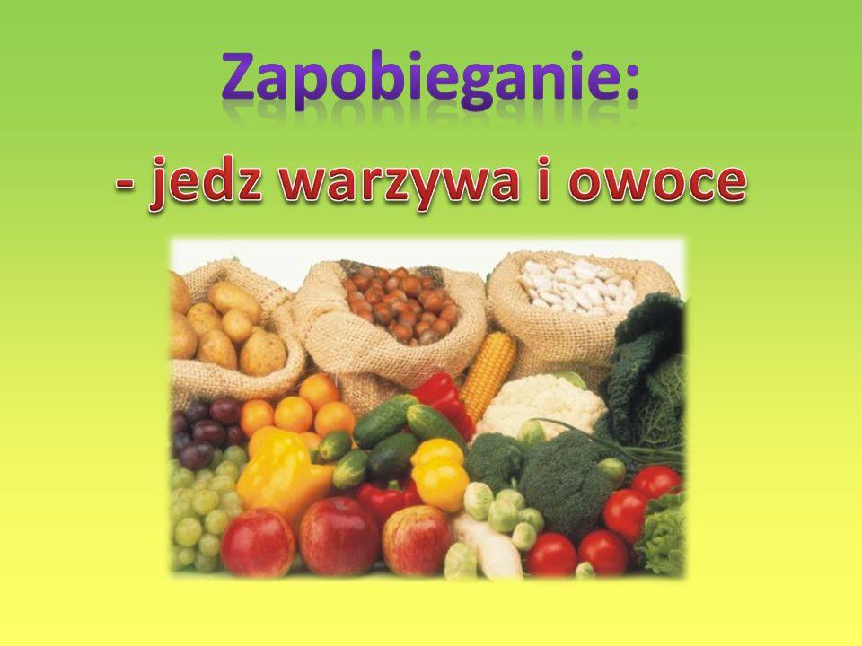 Zapobieganie: - jedz warzywa i owoce