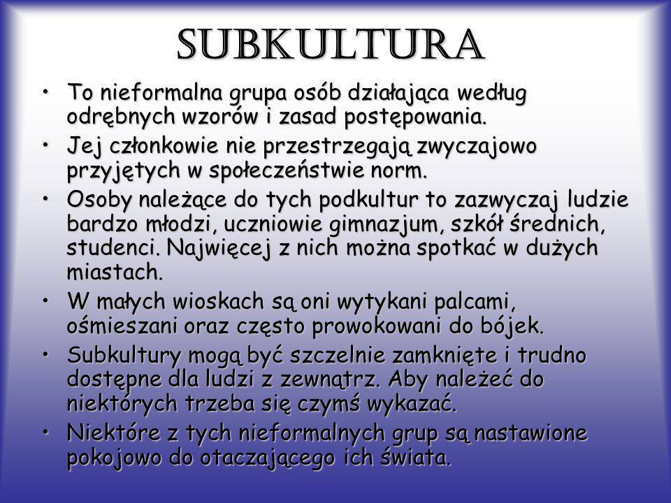 SUBKULTURA To nieformalna grupa osób działająca według odrębnych wzorów i zasad postępowania.