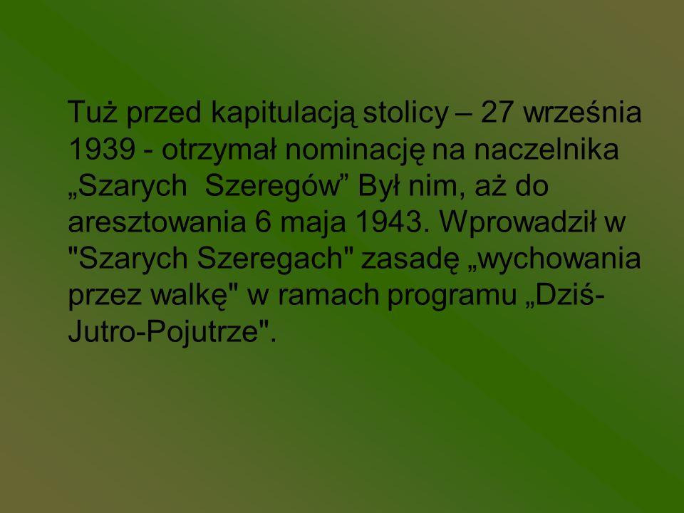 """Tuż przed kapitulacją stolicy – 27 września 1939 - otrzymał nominację na naczelnika """"Szarych Szeregów Był nim, aż do aresztowania 6 maja 1943."""