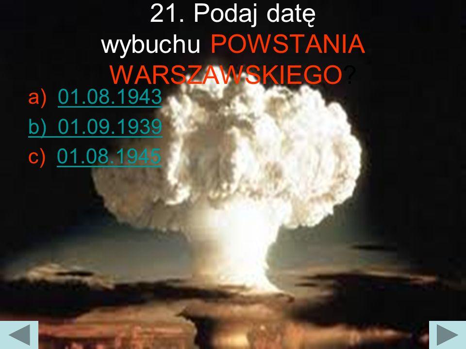 21. Podaj datę wybuchu POWSTANIA WARSZAWSKIEGO