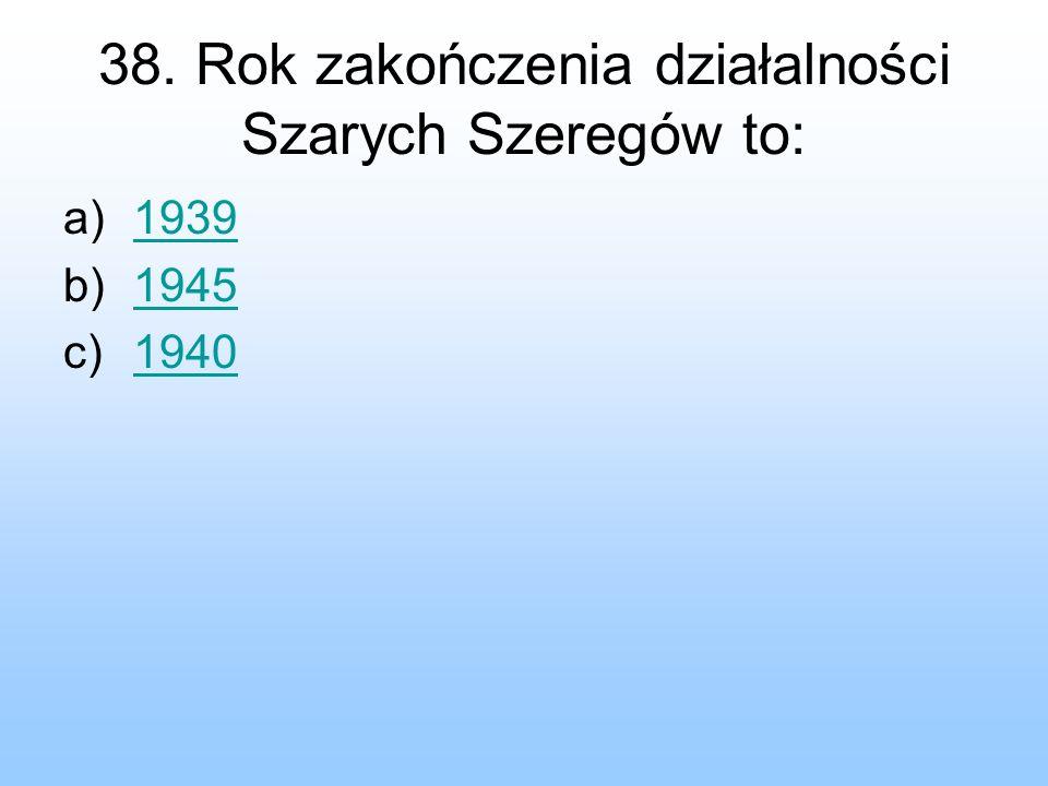 38. Rok zakończenia działalności Szarych Szeregów to: