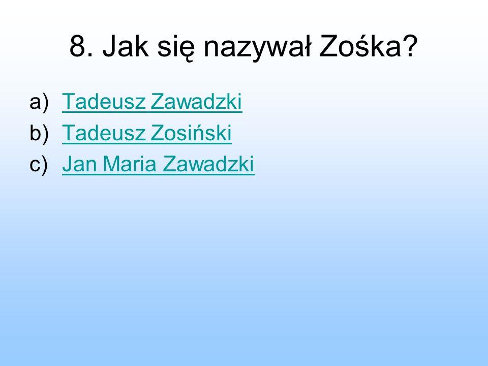 8. Jak się nazywał Zośka Tadeusz Zawadzki Tadeusz Zosiński