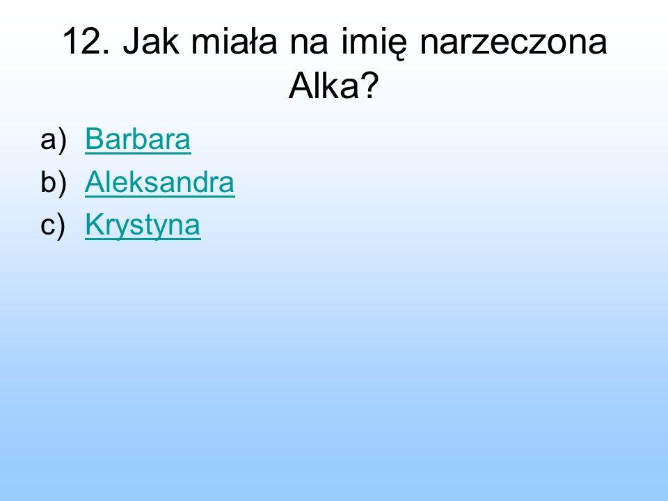 12. Jak miała na imię narzeczona Alka