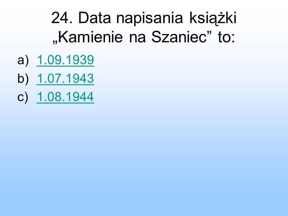 """24. Data napisania książki """"Kamienie na Szaniec to:"""