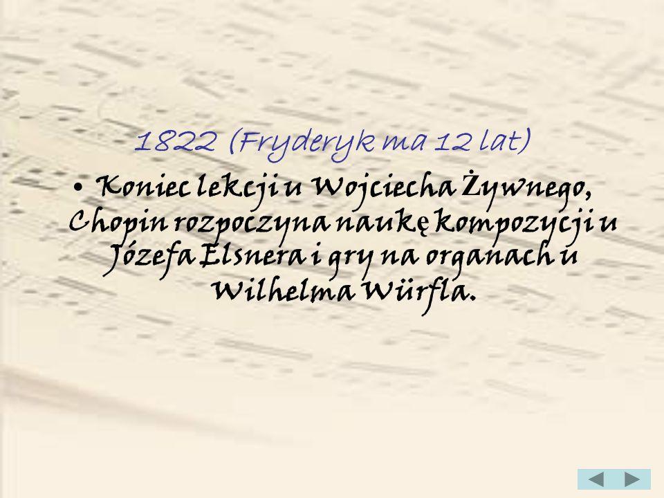 1822 (Fryderyk ma 12 lat)Koniec lekcji u Wojciecha Żywnego, Chopin rozpoczyna naukę kompozycji u Józefa Elsnera i gry na organach u Wilhelma Würfla.