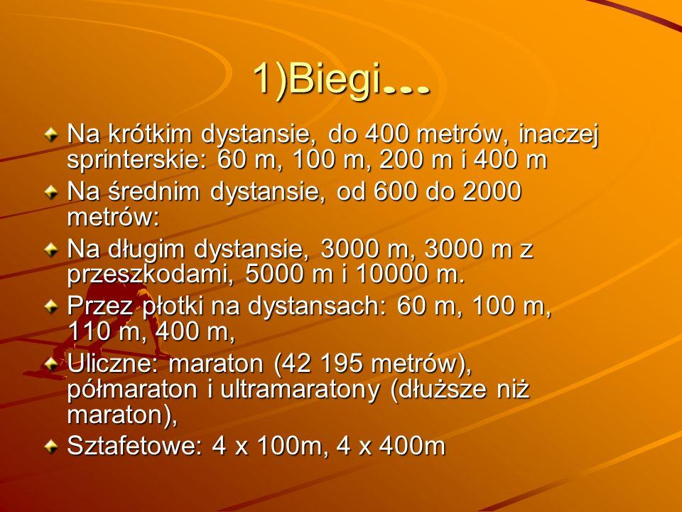 1)Biegi…Na krótkim dystansie, do 400 metrów, inaczej sprinterskie: 60 m, 100 m, 200 m i 400 m. Na średnim dystansie, od 600 do 2000 metrów: