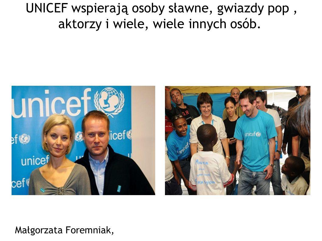 UNICEF wspierają osoby sławne, gwiazdy pop , aktorzy i wiele, wiele innych osób.
