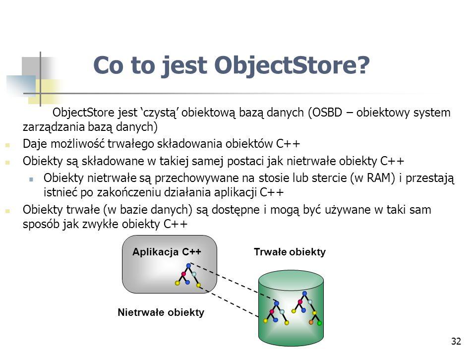 Co to jest ObjectStore ObjectStore jest 'czystą' obiektową bazą danych (OSBD – obiektowy system zarządzania bazą danych)