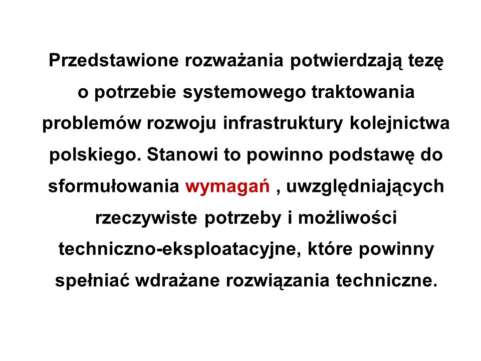 Przedstawione rozważania potwierdzają tezę o potrzebie systemowego traktowania problemów rozwoju infrastruktury kolejnictwa polskiego.