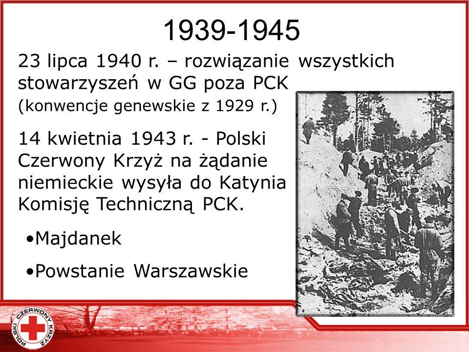 1939-1945 23 lipca 1940 r. – rozwiązanie wszystkich stowarzyszeń w GG poza PCK (konwencje genewskie z 1929 r.)