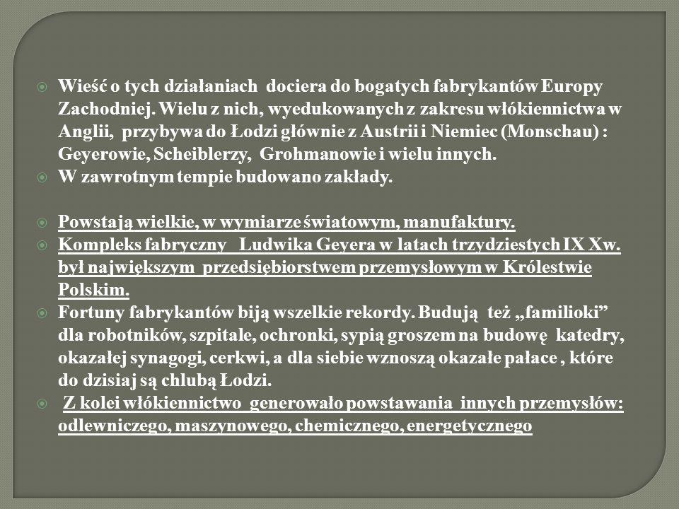 Wieść o tych działaniach dociera do bogatych fabrykantów Europy Zachodniej. Wielu z nich, wyedukowanych z zakresu włókiennictwa w Anglii, przybywa do Łodzi głównie z Austrii i Niemiec (Monschau) : Geyerowie, Scheiblerzy, Grohmanowie i wielu innych.