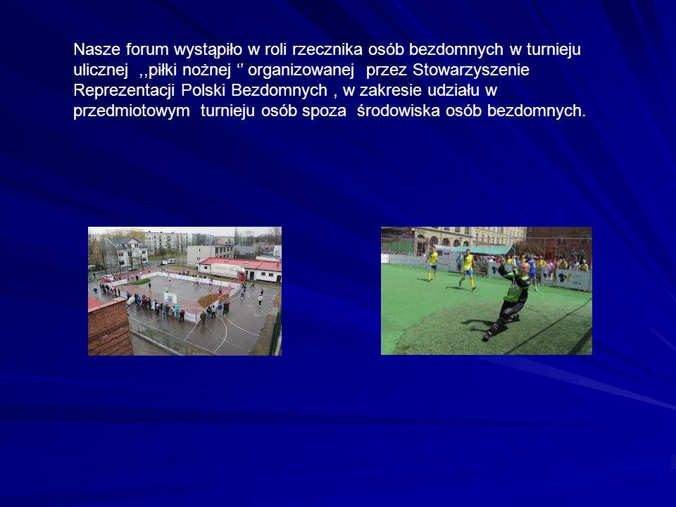 Nasze forum wystąpiło w roli rzecznika osób bezdomnych w turnieju ulicznej ,,piłki nożnej '' organizowanej przez Stowarzyszenie Reprezentacji Polski Bezdomnych , w zakresie udziału w przedmiotowym turnieju osób spoza środowiska osób bezdomnych.