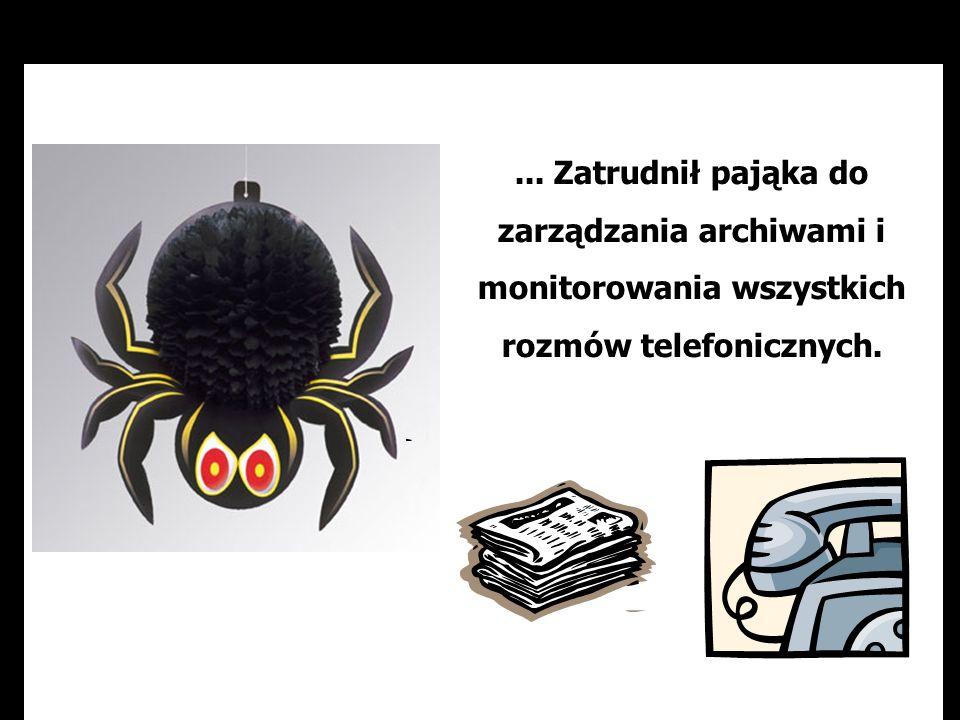 ... Zatrudnił pająka do zarządzania archiwami i monitorowania wszystkich rozmów telefonicznych.