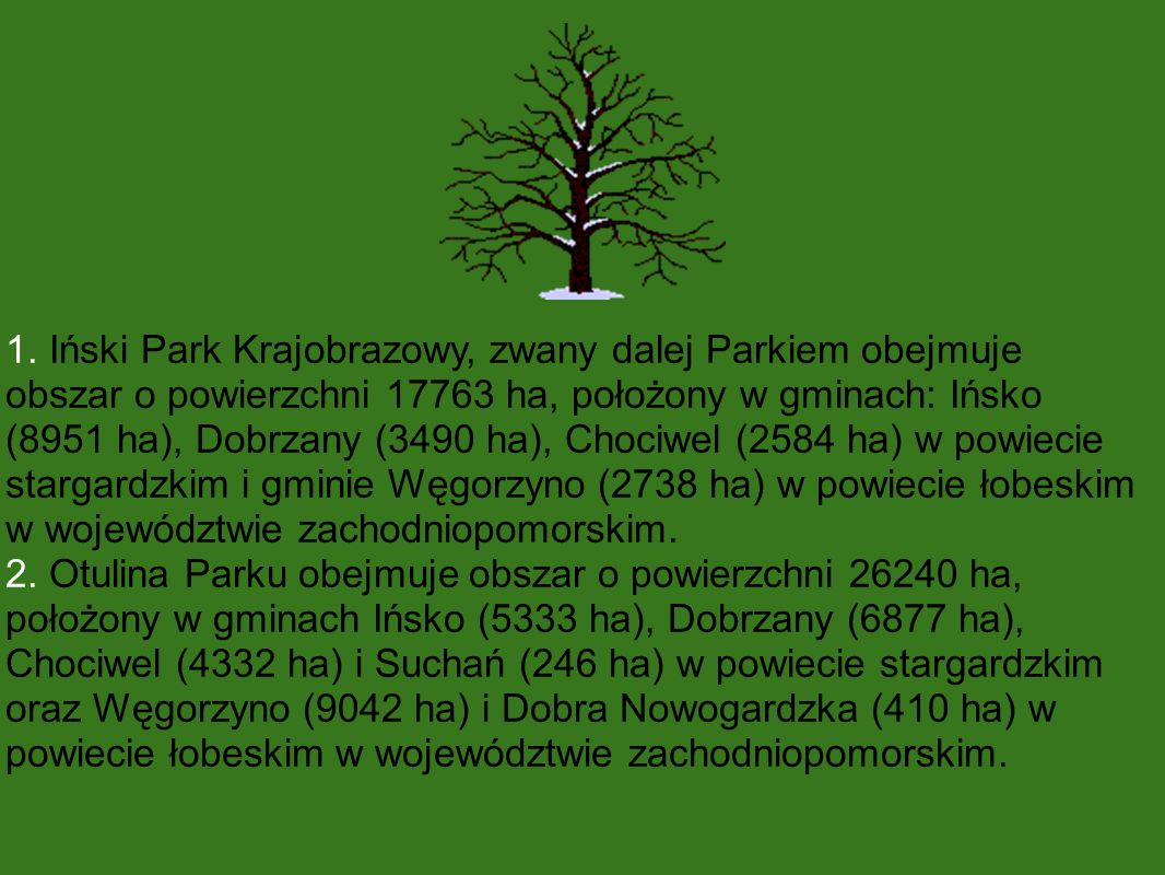 1. Iński Park Krajobrazowy, zwany dalej Parkiem obejmuje obszar o powierzchni 17763 ha, położony w gminach: Ińsko (8951 ha), Dobrzany (3490 ha), Chociwel (2584 ha) w powiecie stargardzkim i gminie Węgorzyno (2738 ha) w powiecie łobeskim w województwie zachodniopomorskim.