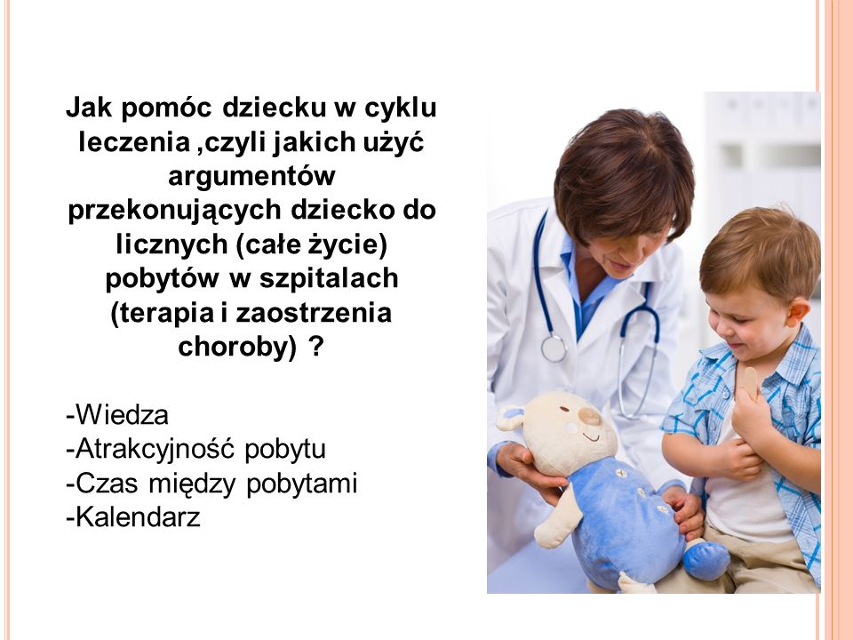 Jak pomóc dziecku w cyklu leczenia ,czyli jakich użyć argumentów przekonujących dziecko do licznych (całe życie) pobytów w szpitalach (terapia i zaostrzenia choroby)