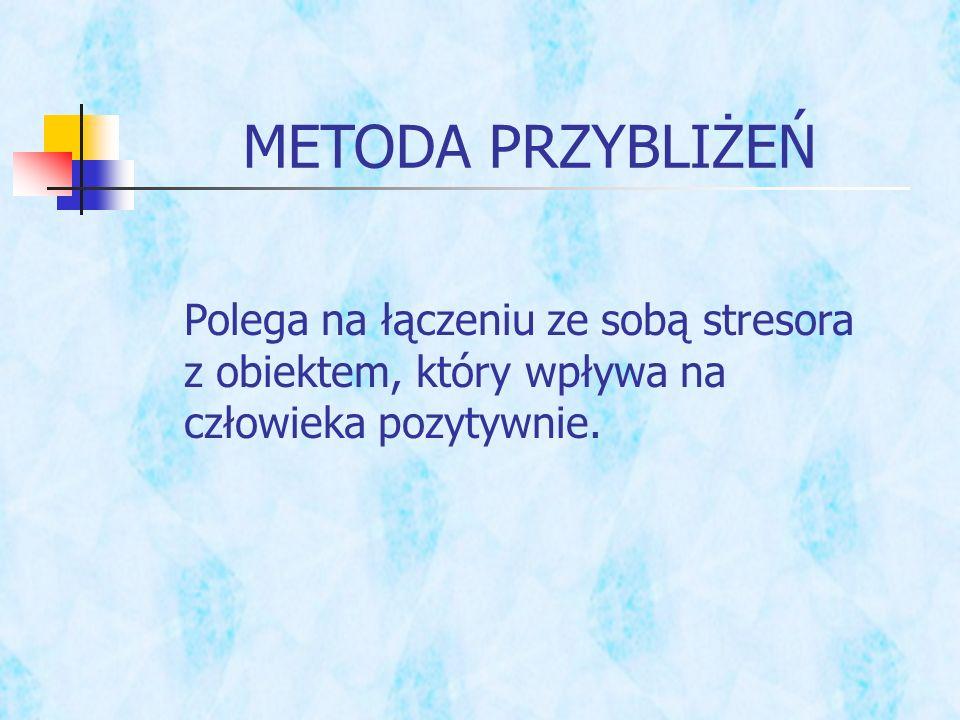 METODA PRZYBLIŻEŃ Polega na łączeniu ze sobą stresora z obiektem, który wpływa na człowieka pozytywnie.