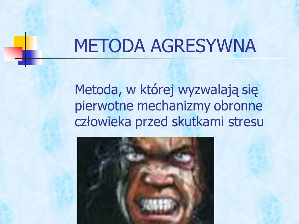 METODA AGRESYWNA Metoda, w której wyzwalają się pierwotne mechanizmy obronne człowieka przed skutkami stresu.