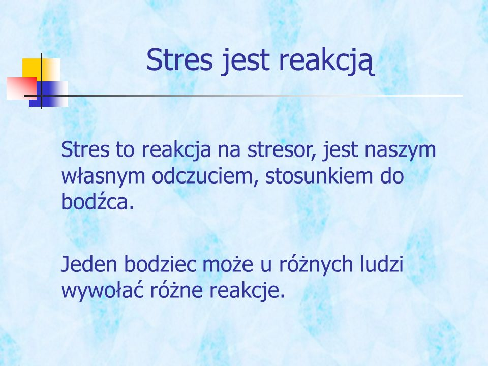 Stres jest reakcją Stres to reakcja na stresor, jest naszym własnym odczuciem, stosunkiem do bodźca.