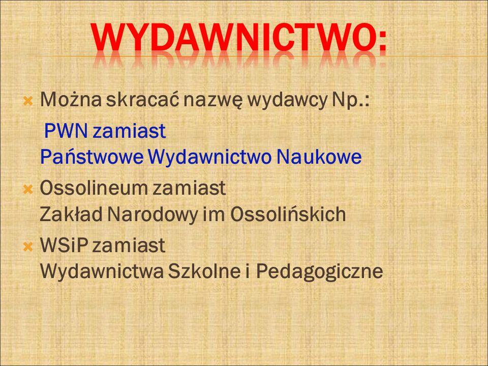 Wydawnictwo: Można skracać nazwę wydawcy Np.: PWN zamiast Państwowe Wydawnictwo Naukowe. Ossolineum zamiast Zakład Narodowy im Ossolińskich.