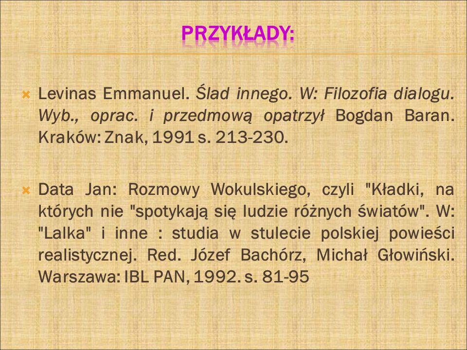 Przykłady: Levinas Emmanuel. Ślad innego. W: Filozofia dialogu. Wyb., oprac. i przedmową opatrzył Bogdan Baran. Kraków: Znak, 1991 s. 213-230.