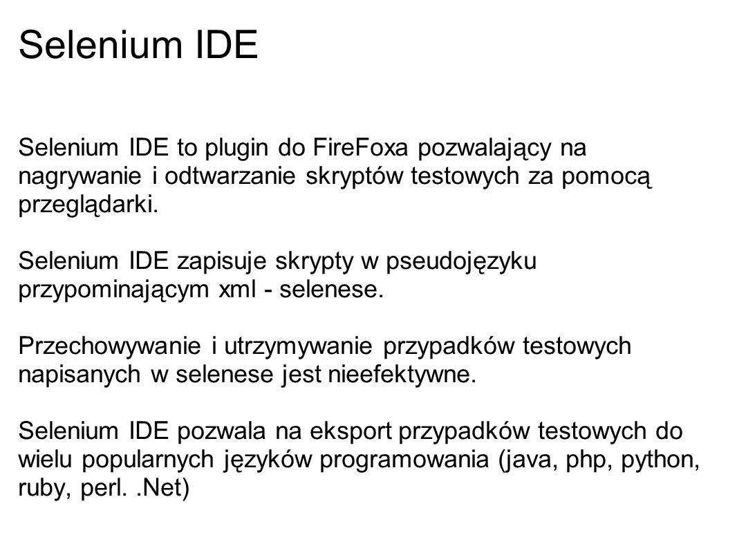 Selenium IDE Selenium IDE to plugin do FireFoxa pozwalający na nagrywanie i odtwarzanie skryptów testowych za pomocą przeglądarki.