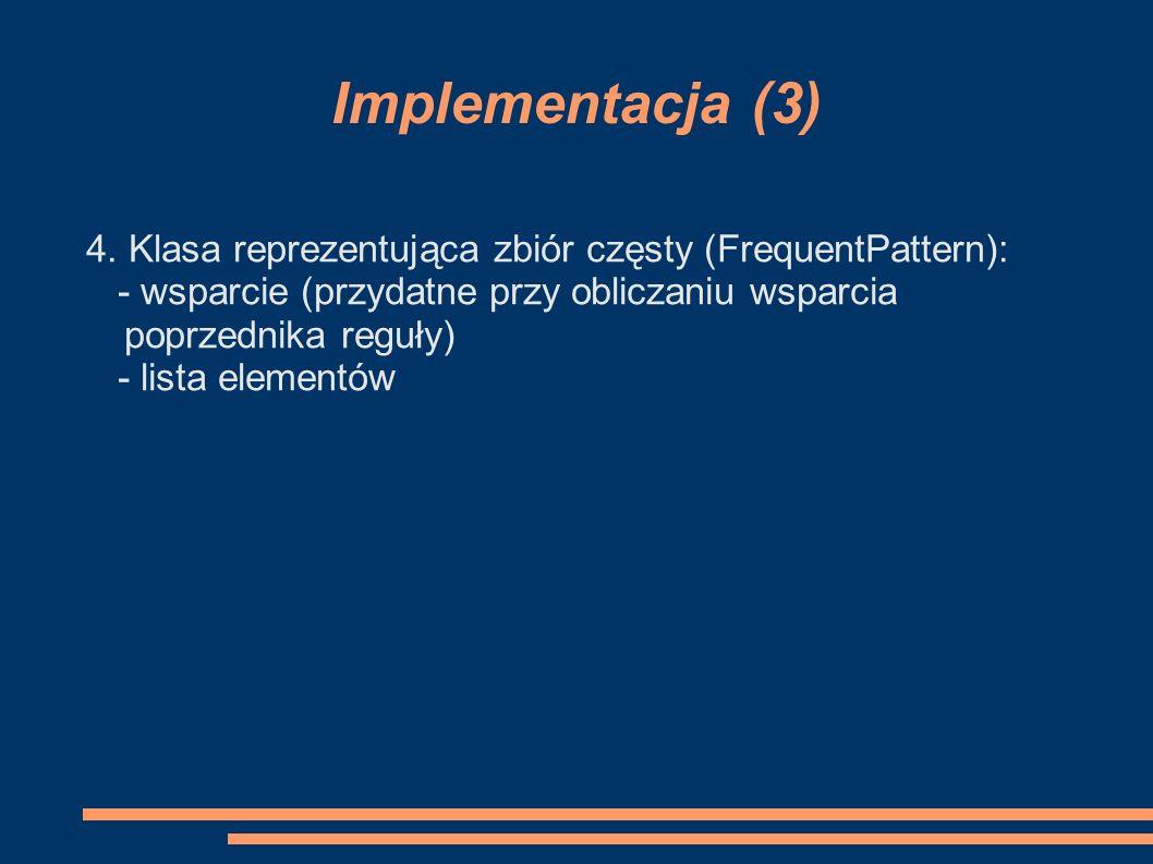 Implementacja (3) 4. Klasa reprezentująca zbiór częsty (FrequentPattern): - wsparcie (przydatne przy obliczaniu wsparcia poprzednika reguły)