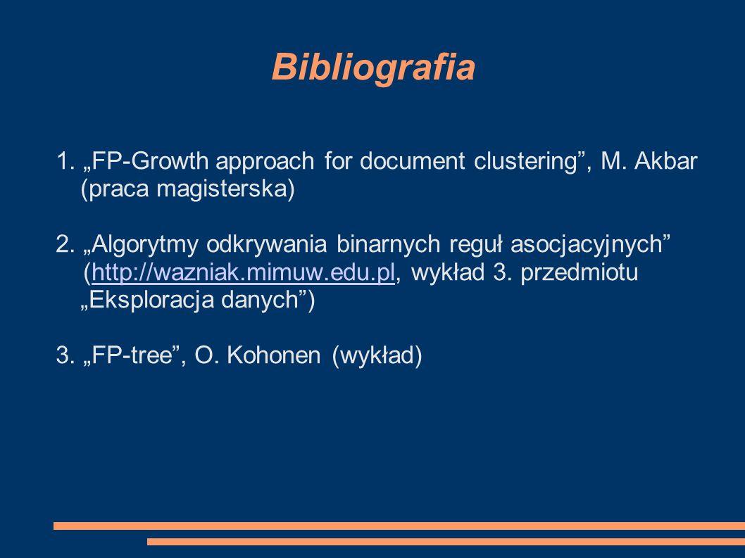 """Bibliografia 1. """"FP-Growth approach for document clustering , M. Akbar (praca magisterska) 2. """"Algorytmy odkrywania binarnych reguł asocjacyjnych"""