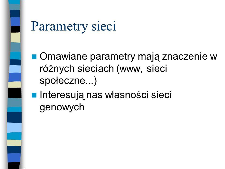 Parametry sieci Omawiane parametry mają znaczenie w różnych sieciach (www, sieci społeczne...) Interesują nas własności sieci genowych.