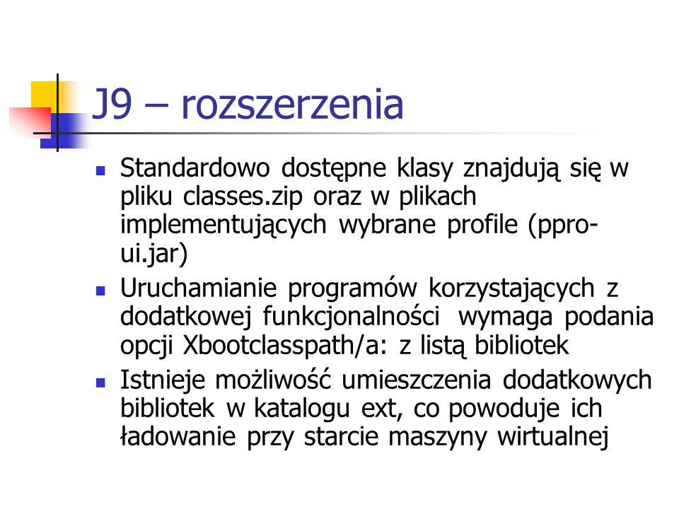 J9 – rozszerzenia Standardowo dostępne klasy znajdują się w pliku classes.zip oraz w plikach implementujących wybrane profile (ppro-ui.jar)