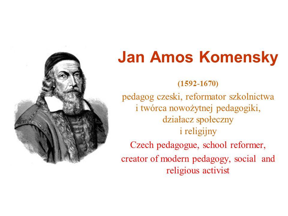Jan Amos Komensky(1592-1670) pedagog czeski, reformator szkolnictwa i twórca nowożytnej pedagogiki, działacz społeczny i religijny.