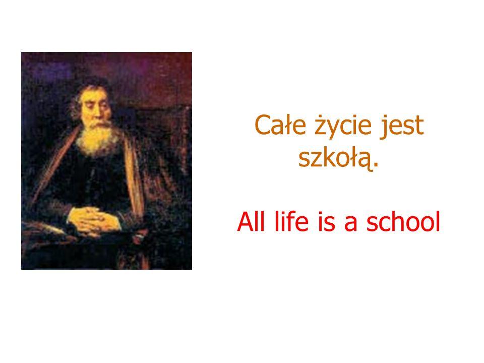 Całe życie jest szkołą. All life is a school